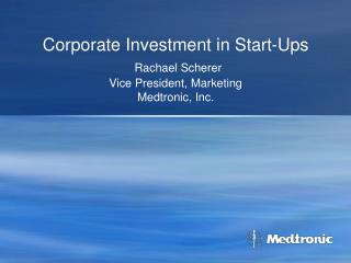 Corporate Investment in Start-Ups Rachael Scherer Vice President, Marketing Medtronic, Inc.