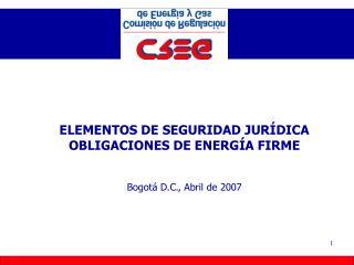 ELEMENTOS DE SEGURIDAD JURÍDICA  OBLIGACIONES DE ENERGÍA FIRME Bogotá D.C., Abril de  2007