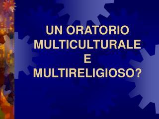 UN ORATORIO MULTICULTURALE  E MULTIRELIGIOSO?