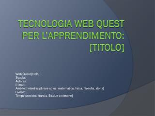 Tecnologia Web  Quest  per l�apprendimento:  [titolo]
