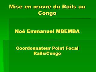 Mise en œuvre du Rails au Congo Noé Emmanuel MBEMBA  Coordonnateur Point Focal  Rails/Congo
