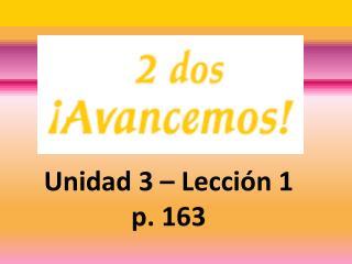Unidad 3 – Lecci ón 1 p. 163