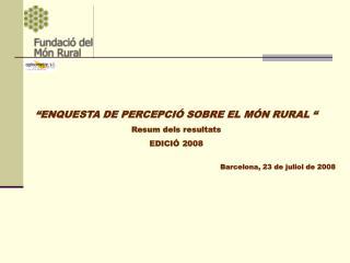 """""""ENQUESTA DE PERCEPCIÓ SOBRE EL MÓN RURAL """" Resum dels resultats EDICIÓ 2008"""