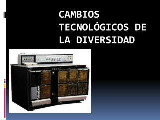 Cambios tecnológicos de la diversidad