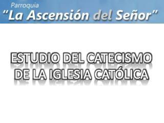 ESTUDIO DEL CATECISMO DE LA IGLESIA CATÓLICA