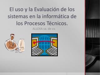 El uso y la Evaluación de los sistemas en la informática de los Procesos Técnicos.