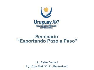"""Seminario  """"Exportando Paso a Paso"""" Lic. Pablo Furnari 9 y 10 de Abril 2014 – Montevideo"""