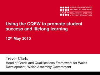 Using the CQFW to promote student success and lifelong learning 12 th  May 2010