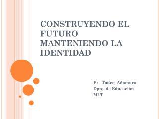 CONSTRUYENDO EL FUTURO MANTENIENDO LA IDENTIDAD
