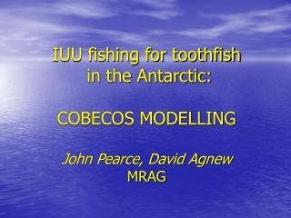 IUU fishing for toothfish  in the Antarctic: COBECOS MODELLING John Pearce, David Agnew MRAG