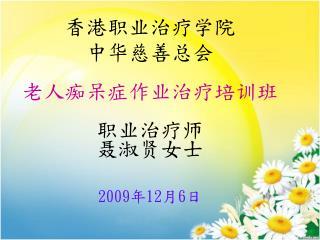 香港职业治疗学院 中华慈善总会 老人痴呆症作业治疗培训班 职业治疗师 聂淑贤女士 2009 年 12 月 6 日