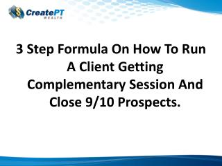 3 Step Formula On How To Run A Client Getting Complementary Session And Close 9/10 Prospects.