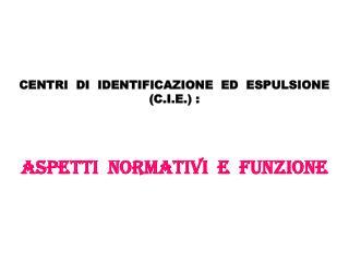 CENTRI  DI  IDENTIFICAZIONE  ED  ESPULSIONE (C.I.E.) : ASPETTI  NORMATIVI  e  FUNZIONE