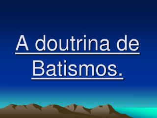 A doutrina de Batismos.