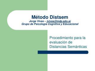 Método Distsem Jorge Vivas –  jvivas@mdp.ar Grupo de Psicología Cognitiva y Educacional