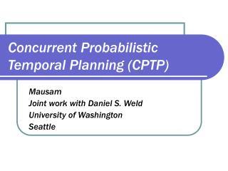 Concurrent Probabilistic Temporal Planning (CPTP)