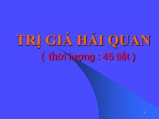 TRỊ GIÁ HẢI QUAN ( th ời lượng : 45 tiết )