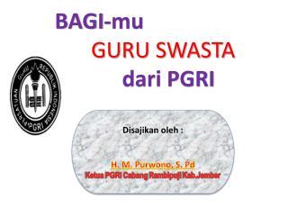 BAGI-mu  Tenaga  Guru GURU SWASTA  dari  PGRI