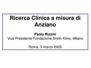 Ricerca Clinica a misura di Anziano Paolo Rizzini Vice Presidente Fondazione Smith Kline, Milano