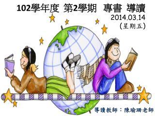 102 學年度  第 2 學期   專書  導讀 2014.03.14 ( 星期五 )