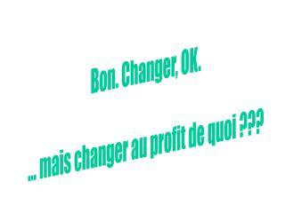 Bon. Changer, OK. ... mais changer au profit de quoi ???