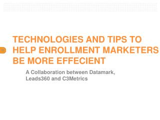 TECHNOLOGIES AND TIPS TO HELP ENROLLMENT MARKETERS BE MORE EFFECIENT