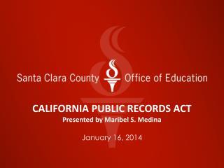 CALIFORNIA PUBLIC RECORDS ACT Presented by Maribel S. Medina January 16, 2014
