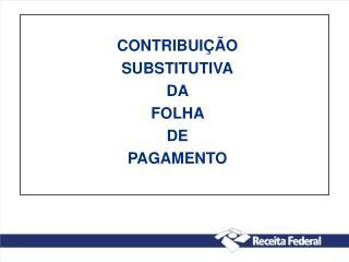 CONTRIBUIÇÃO  SUBSTITUTIVA DA  FOLHA  DE  PAGAMENTO