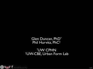 Glen Duncan, PhD * Phil Hurvitz,  PhC † * UW CPHN  † UW-CBE, Urban Form Lab