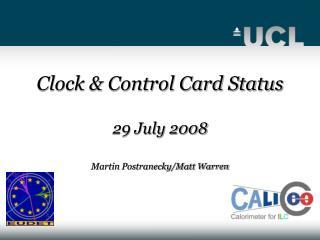Clock & Control Card Status 29 July 2008 Martin Postranecky/Matt Warren
