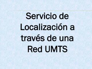 Servicio de Localización  a través de una Red  UMTS