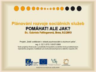Plánování rozvoje sociálních služeb POMÁHAT! ALE JAK? Bc. Gabriela Fellingerová, Brno, 9.2.2013