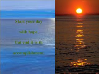 Start your day  with hope,  but end it with  accomplishment.
