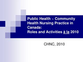 Public Health ~ Community Health Nursing Practice in Canada:  Roles and Activities  à la  2010