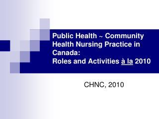 Public Health ~ Community Health Nursing Practice in Canada:  Roles and Activities  à la  2010