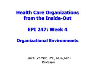 Health Care Organizations  from the Inside-Out EPI 247: Week 4 Organizational Environments