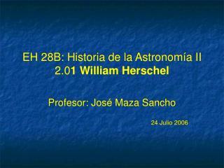 EH 28B: Historia de la Astronom �a II 2.0 1 William Herschel