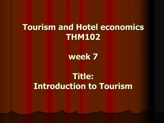Tourism and Hotel economics THM102 week 7 Title:  Introduction to Tourism