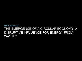 THE EMERGENCE OF A CIRCULAR ECONOMY: A DISRUPTIVE INFLUENCE FOR ENERGY FROM WASTE?