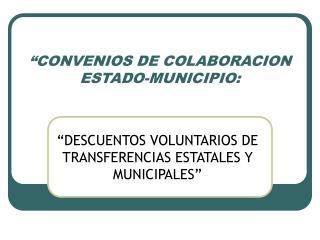 """""""CONVENIOS DE COLABORACION ESTADO-MUNICIPIO:"""