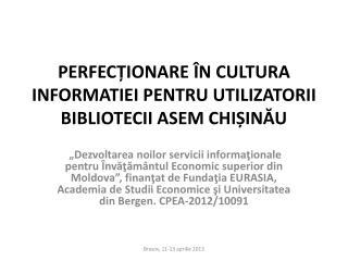 PERFECȚIONARE ÎN CULTURA INFORMATIEI PENTRU UTILIZATORII BIBLIOTECII ASEM CHIȘINĂU