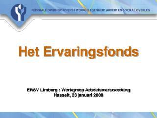 Het Ervaringsfonds ERSV Limburg : Werkgroep Arbeidsmarktwerking Hasselt, 23 januari 2008
