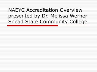 NAEYC Accreditation Overview presented by Dr. Melissa Werner Snead State Community College