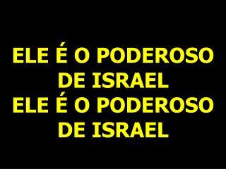 ELE É O PODEROSO DE ISRAEL ELE É O PODEROSO DE ISRAEL