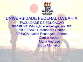 UNIVERSIDADE FEDERAL DA BAHIA FACULDADE DE EDUCAÇÃO  DISCIPLINA: Educação e tecnologia; edc 287