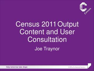 Census 2011 Output Content and User Consultation Joe Traynor