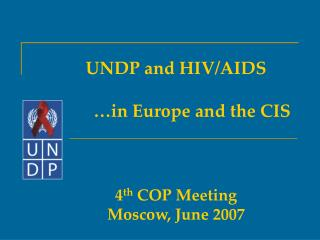 UNDP and HIV/AIDS   	…in Europe and the CIS 4 th  COP Meeting Moscow, June 2007