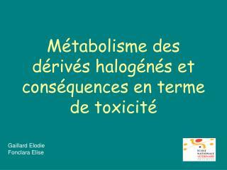 Métabolisme des dérivés halogénés et conséquences en terme de toxicité