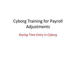 Cyborg Training for Payroll Adjustments