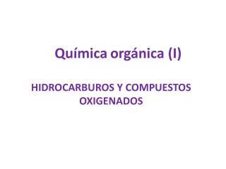 Química orgánica (I) HIDROCARBUROS Y COMPUESTOS OXIGENADOS